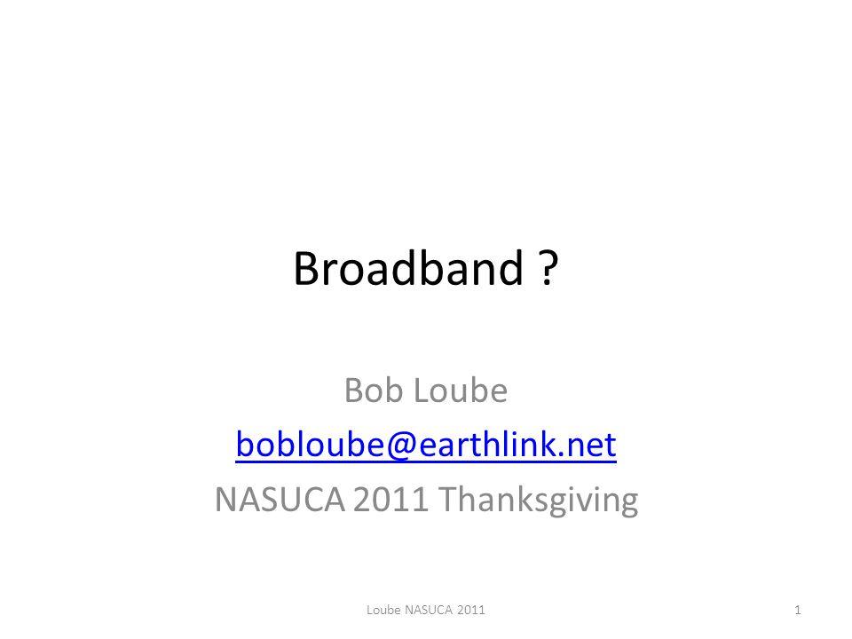 Broadband ? Bob Loube bobloube@earthlink.net NASUCA 2011 Thanksgiving Loube NASUCA 20111