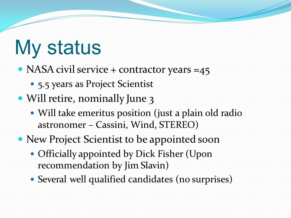 My status NASA civil service + contractor years =45 5.5 years as Project Scientist Will retire, nominally June 3 Will take emeritus position (just a plain old radio astronomer – Cassini, Wind, STEREO) New Project Scientist to be appointed soon Officially appointed by Dick Fisher (Upon recommendation by Jim Slavin) Several well qualified candidates (no surprises)
