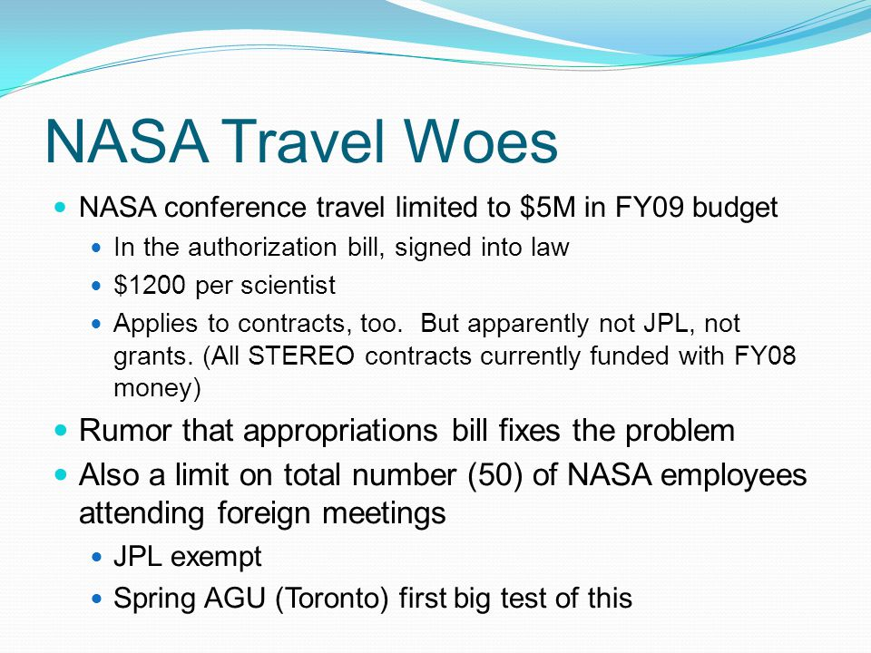 NASA Travel Woes NASA conference travel limited to $5M in FY09 budget In the authorization bill, signed into law $1200 per scientist Applies to contracts, too.