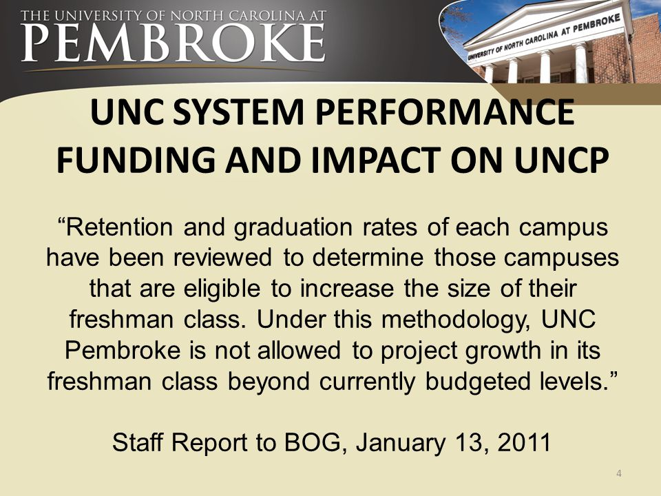 "UNC SYSTEM PERFORMANCE FUNDING AND IMPACT ON UNCP ""Retention and graduation rates of each campus have been reviewed to determine those campuses that a"