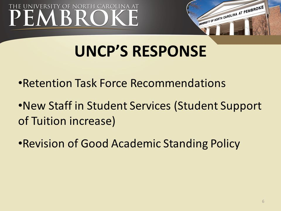 UNCP'S RESPONSE Retention Task Force Recommendations New Staff in Student Services (Student Support of Tuition increase) Revision of Good Academic Sta