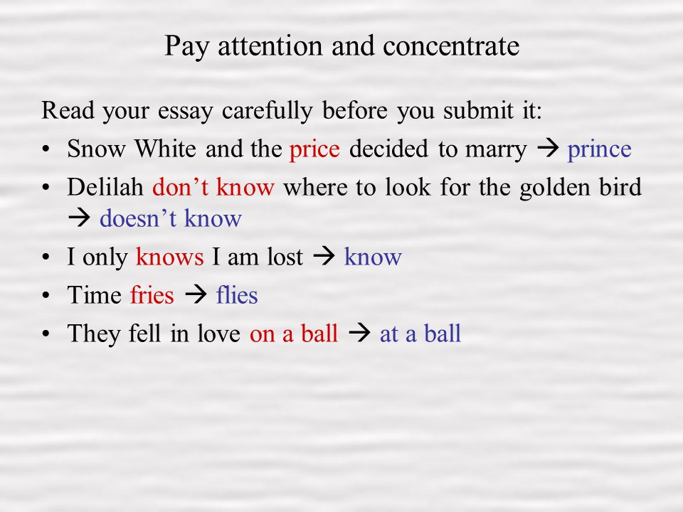 9 Pay attention and concentrate Read your essay carefully before you submit it: Snow White and the price decided to marry  prince Delilah don't know where to look for the golden bird  doesn't know I only knows I am lost  know Time fries  flies They fell in love on a ball  at a ball