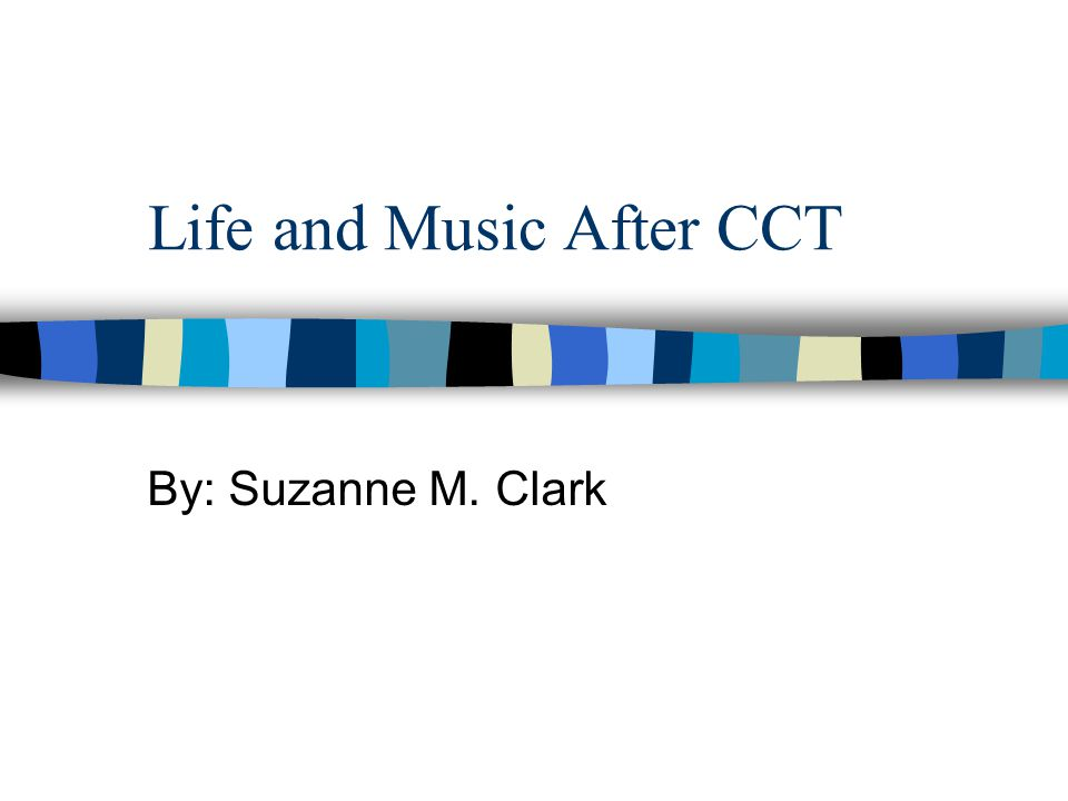 Life and Music After CCT By: Suzanne M. Clark