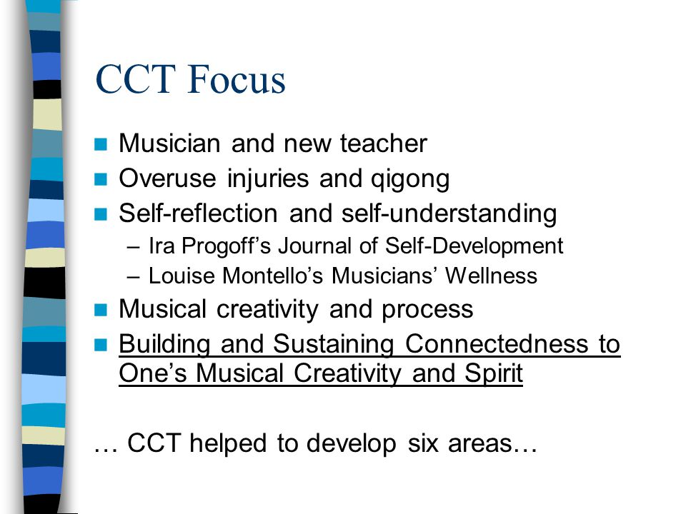 CCT Focus Musician and new teacher Overuse injuries and qigong Self-reflection and self-understanding –Ira Progoff's Journal of Self-Development –Louise Montello's Musicians' Wellness Musical creativity and process Building and Sustaining Connectedness to One's Musical Creativity and Spirit … CCT helped to develop six areas…