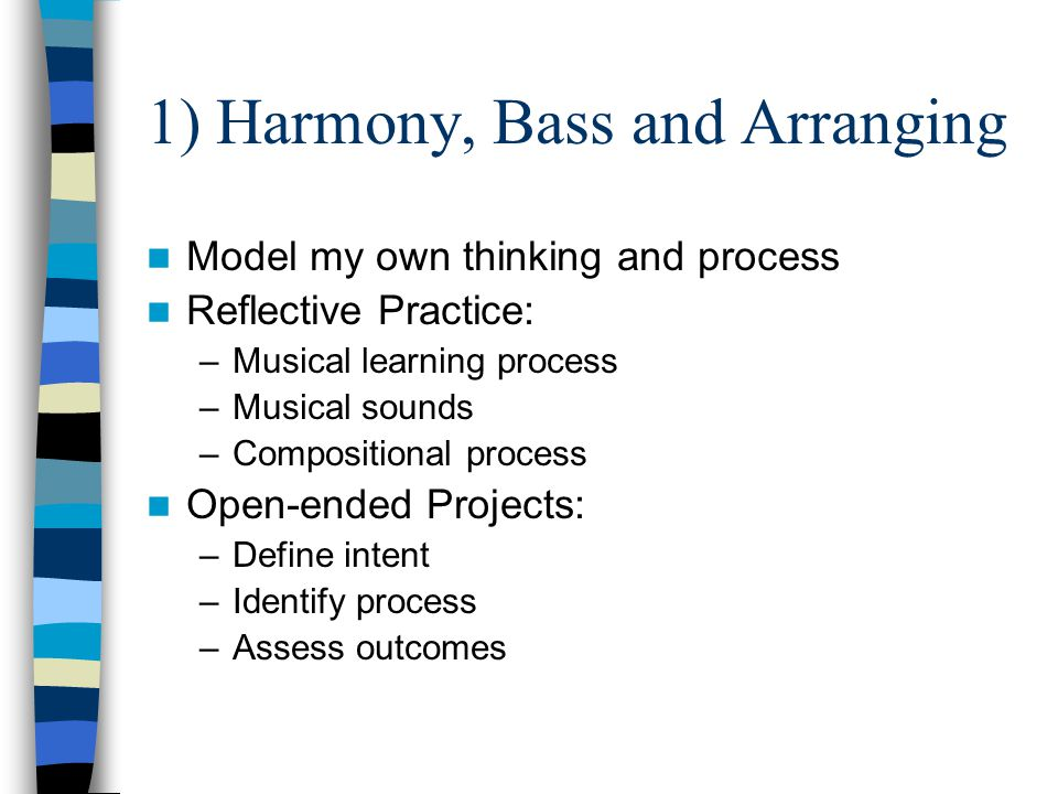 1) Harmony, Bass and Arranging Model my own thinking and process Reflective Practice: –Musical learning process –Musical sounds –Compositional process Open-ended Projects: –Define intent –Identify process –Assess outcomes