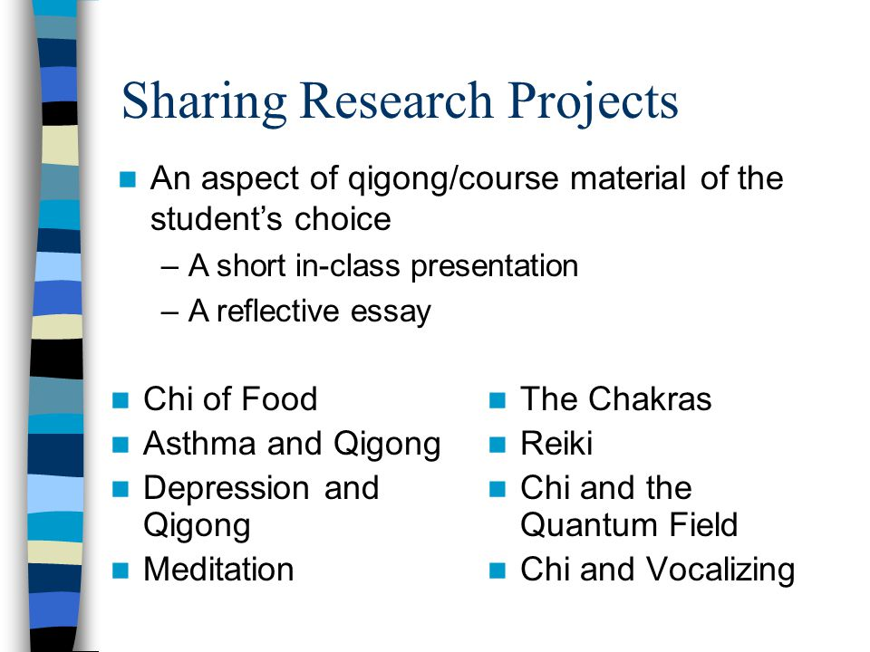 Sharing Research Projects Chi of Food Asthma and Qigong Depression and Qigong Meditation The Chakras Reiki Chi and the Quantum Field Chi and Vocalizing An aspect of qigong/course material of the student's choice –A short in-class presentation –A reflective essay