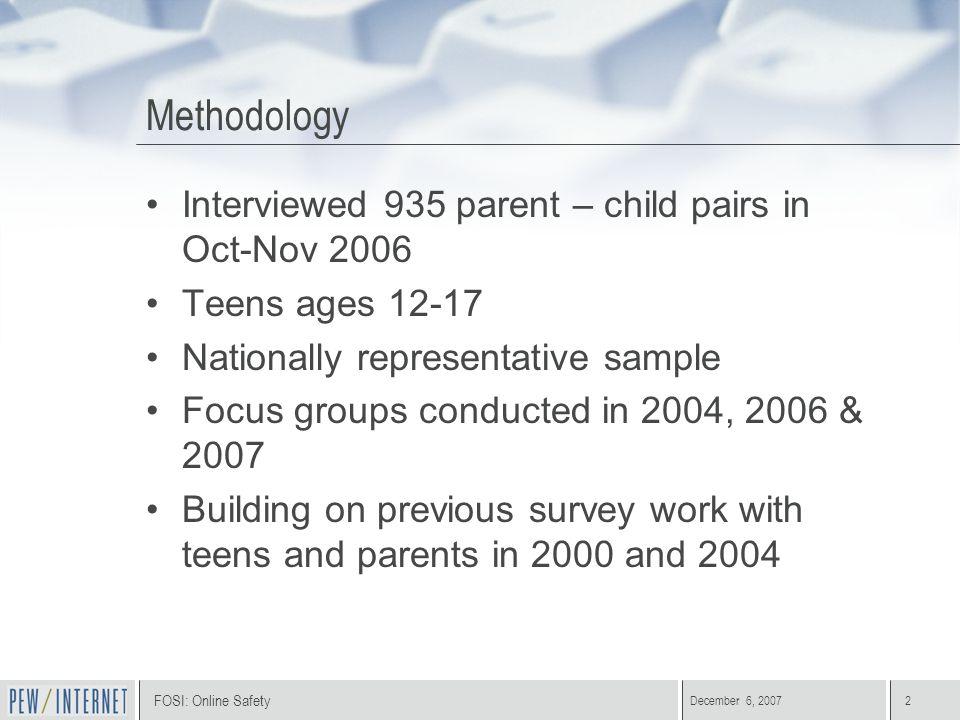 FOSI: Online Safety December 6, 20072 Methodology Interviewed 935 parent – child pairs in Oct-Nov 2006 Teens ages 12-17 Nationally representative samp