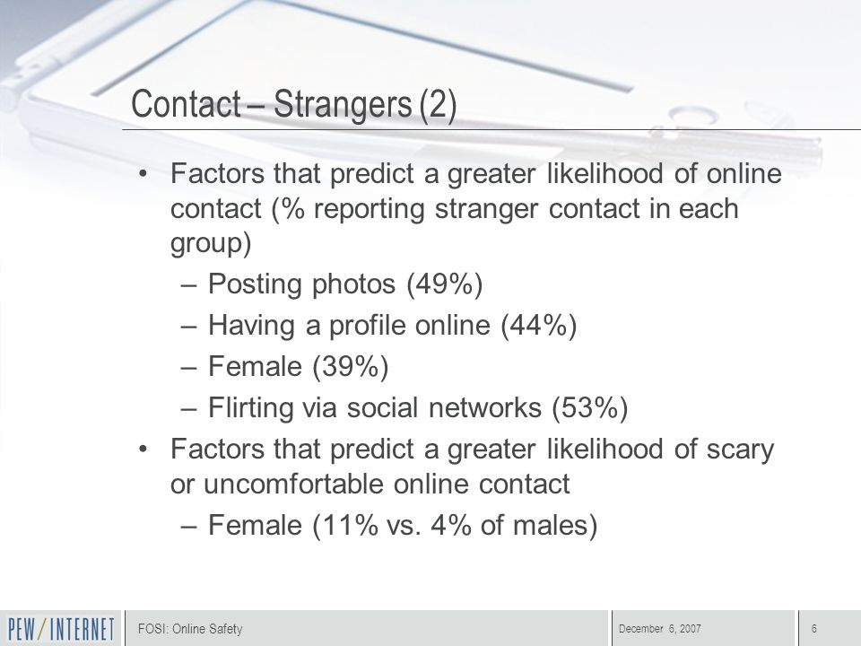 FOSI: Online Safety December 6, 20076 Contact – Strangers (2) Factors that predict a greater likelihood of online contact (% reporting stranger contac