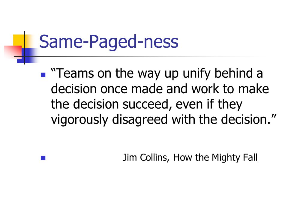 Teams on the way up unify behind a decision once made and work to make the decision succeed, even if they vigorously disagreed with the decision. Jim Collins, How the Mighty Fall