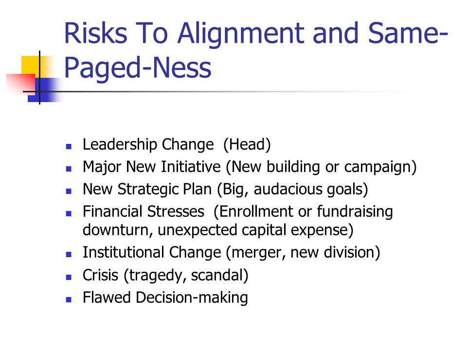 Risks To Alignment and Same- Paged-Ness Leadership Change (Head) Major New Initiative (New building or campaign) New Strategic Plan (Big, audacious goals) Financial Stresses (Enrollment or fundraising downturn, unexpected capital expense) Institutional Change (merger, new division) Crisis (tragedy, scandal) Flawed Decision-making
