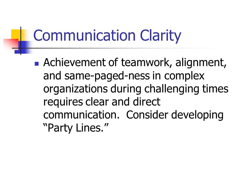 Communication Clarity Achievement of teamwork, alignment, and same-paged-ness in complex organizations during challenging times requires clear and direct communication.