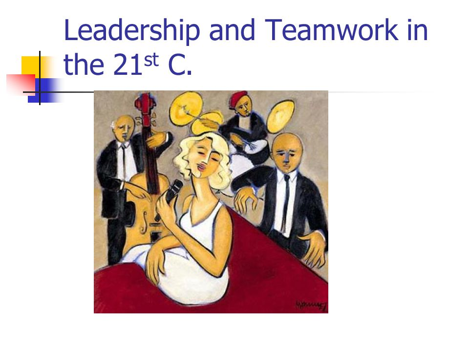 Leadership and Teamwork in the 21 st C.