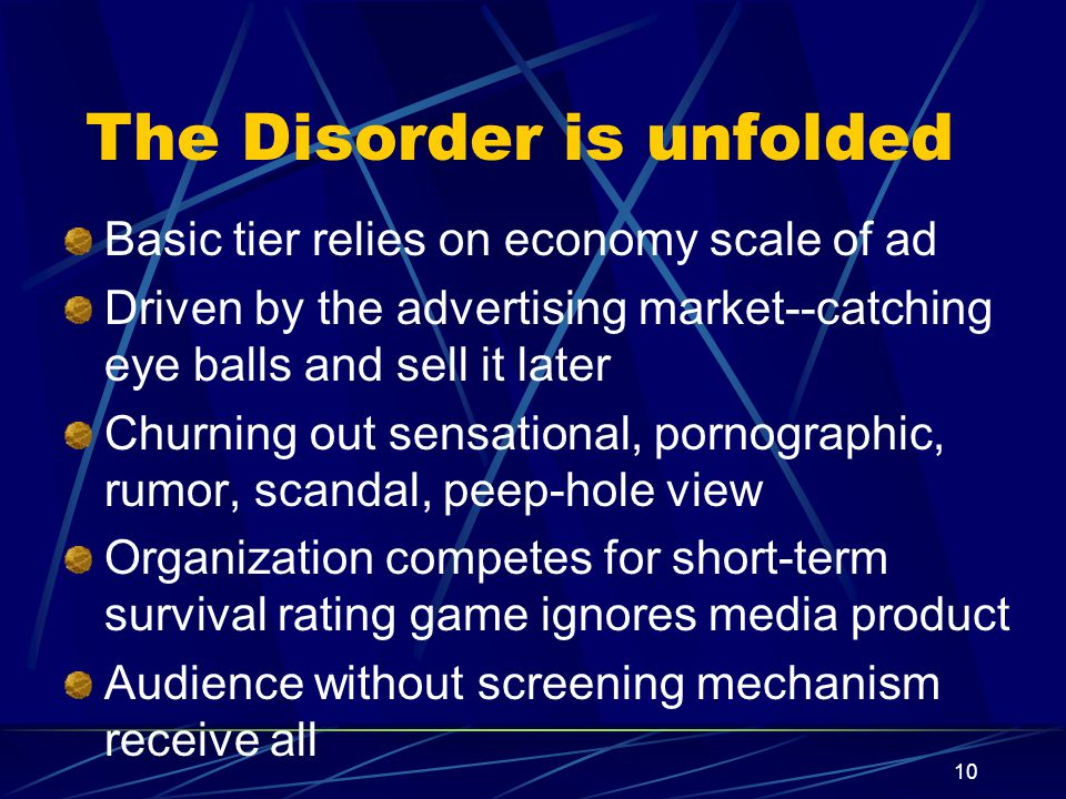 10 The Disorder is unfolded Basic tier relies on economy scale of ad Driven by the advertising market--catching eye balls and sell it later Churning out sensational, pornographic, rumor, scandal, peep-hole view Organization competes for short-term survival rating game ignores media product Audience without screening mechanism receive all