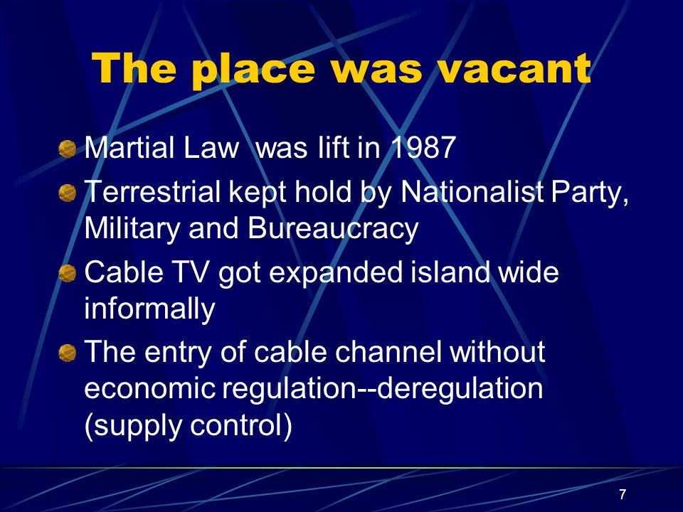 7 The place was vacant Martial Law was lift in 1987 Terrestrial kept hold by Nationalist Party, Military and Bureaucracy Cable TV got expanded island wide informally The entry of cable channel without economic regulation--deregulation (supply control)