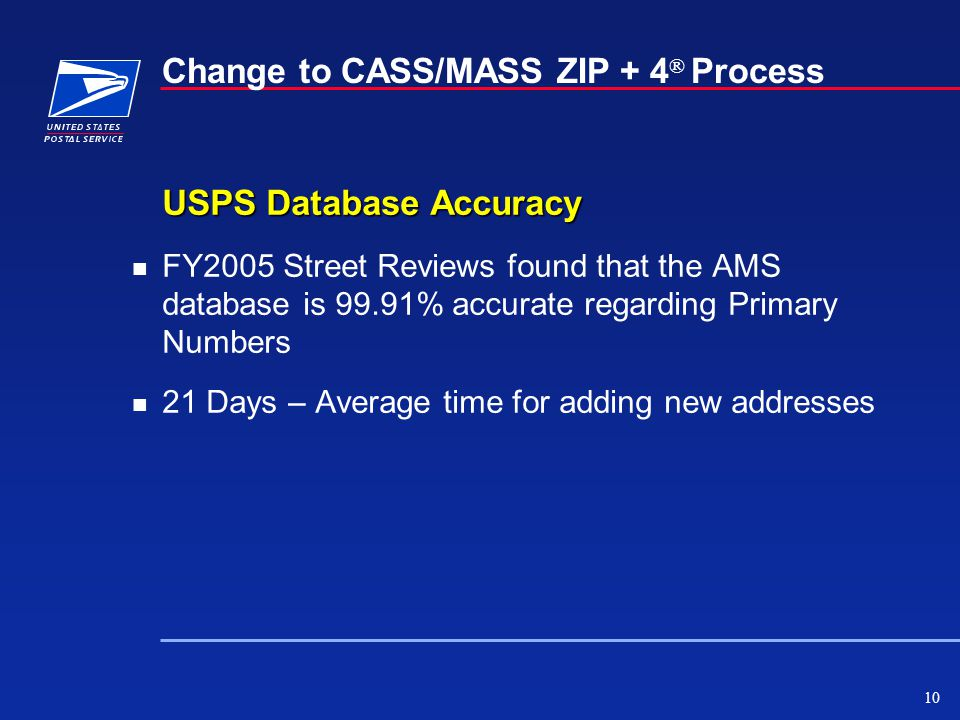 10 Change to CASS/MASS ZIP + 4 ® Process USPS Database Accuracy n FY2005 Street Reviews found that the AMS database is 99.91% accurate regarding Primary Numbers n 21 Days – Average time for adding new addresses