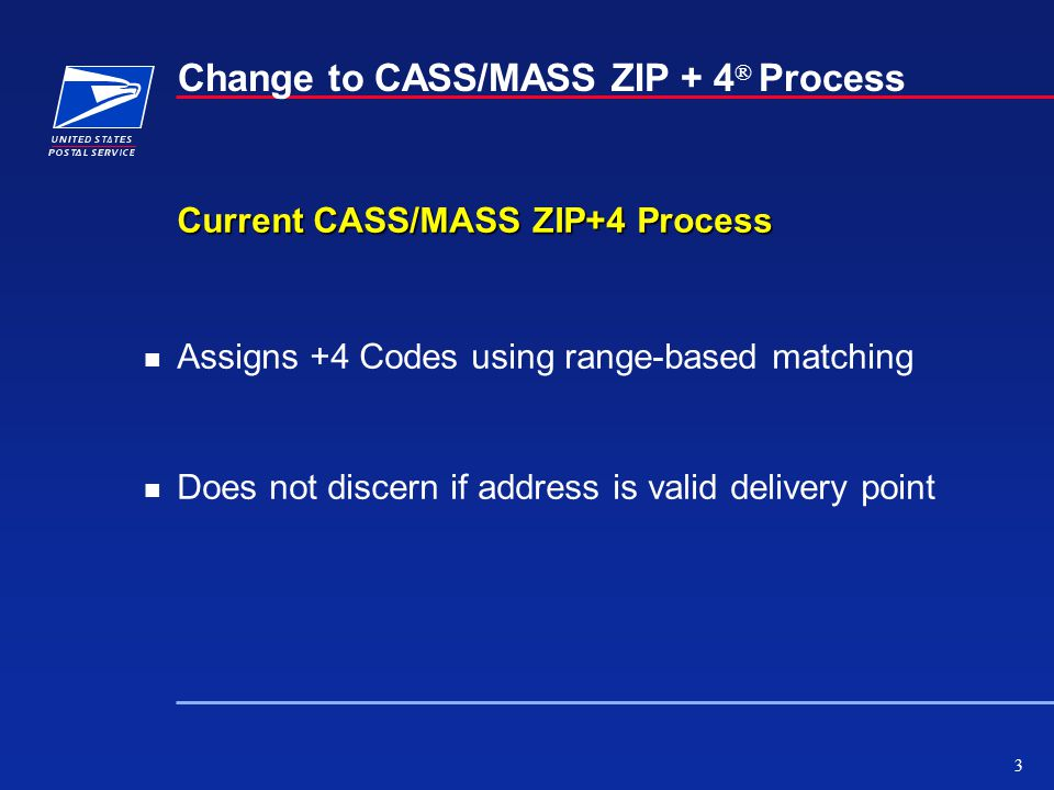 3 Change to CASS/MASS ZIP + 4 ® Process Current CASS/MASS ZIP+4 Process n Assigns +4 Codes using range-based matching n Does not discern if address is valid delivery point