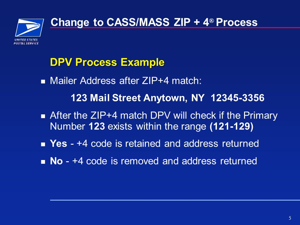5 Change to CASS/MASS ZIP + 4 ® Process DPV Process Example n Mailer Address after ZIP+4 match: 123 Mail Street Anytown, NY 12345-3356 n After the ZIP+4 match DPV will check if the Primary Number 123 exists within the range (121-129) n Yes - +4 code is retained and address returned n No - +4 code is removed and address returned