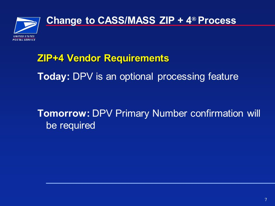 7 Change to CASS/MASS ZIP + 4 ® Process ZIP+4 Vendor Requirements Today: DPV is an optional processing feature Tomorrow: DPV Primary Number confirmation will be required