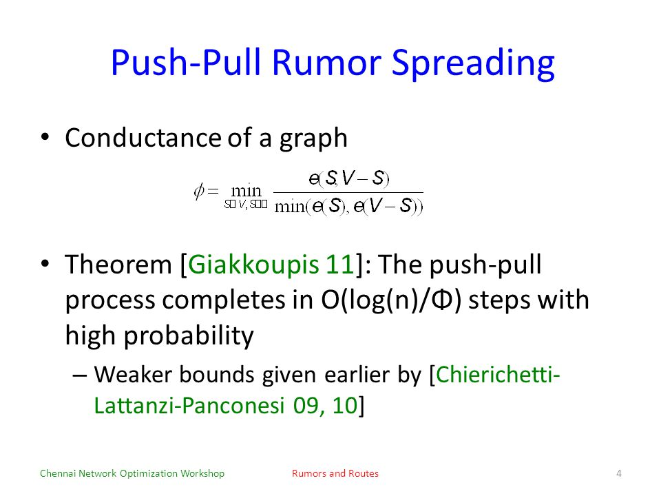 Push-Pull Rumor Spreading Conductance of a graph Theorem [Giakkoupis 11]: The push-pull process completes in O(log(n)/Φ) steps with high probability – Weaker bounds given earlier by [Chierichetti- Lattanzi-Panconesi 09, 10] Chennai Network Optimization WorkshopRumors and Routes4