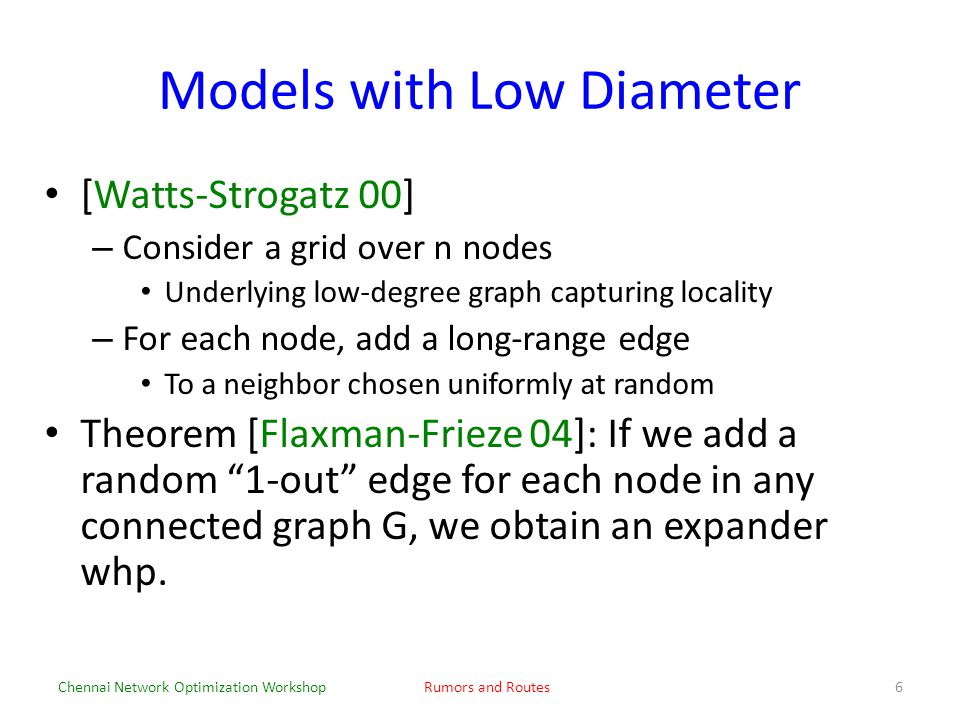 Models with Low Diameter [Watts-Strogatz 00] – Consider a grid over n nodes Underlying low-degree graph capturing locality – For each node, add a long-range edge To a neighbor chosen uniformly at random Theorem [Flaxman-Frieze 04]: If we add a random 1-out edge for each node in any connected graph G, we obtain an expander whp.