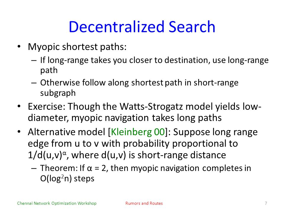 Decentralized Search Myopic shortest paths: – If long-range takes you closer to destination, use long-range path – Otherwise follow along shortest path in short-range subgraph Exercise: Though the Watts-Strogatz model yields low- diameter, myopic navigation takes long paths Alternative model [Kleinberg 00]: Suppose long range edge from u to v with probability proportional to 1/d(u,v) α, where d(u,v) is short-range distance – Theorem: If α = 2, then myopic navigation completes in O(log 2 n) steps Chennai Network Optimization WorkshopRumors and Routes7