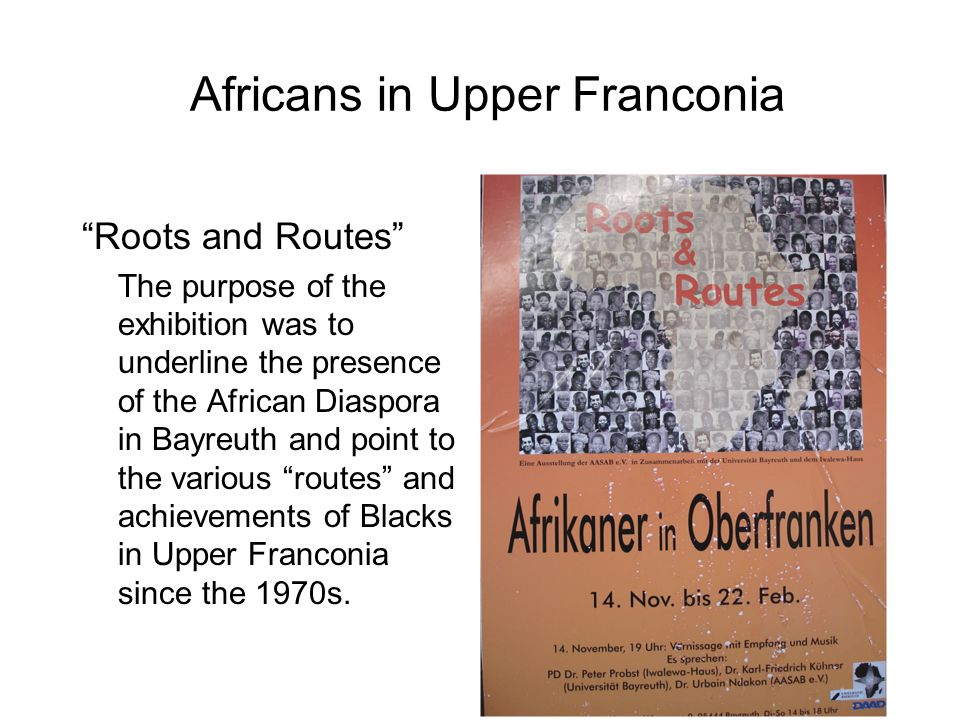 "Africans in Upper Franconia ""Roots and Routes"" The purpose of the exhibition was to underline the presence of the African Diaspora in Bayreuth and poi"