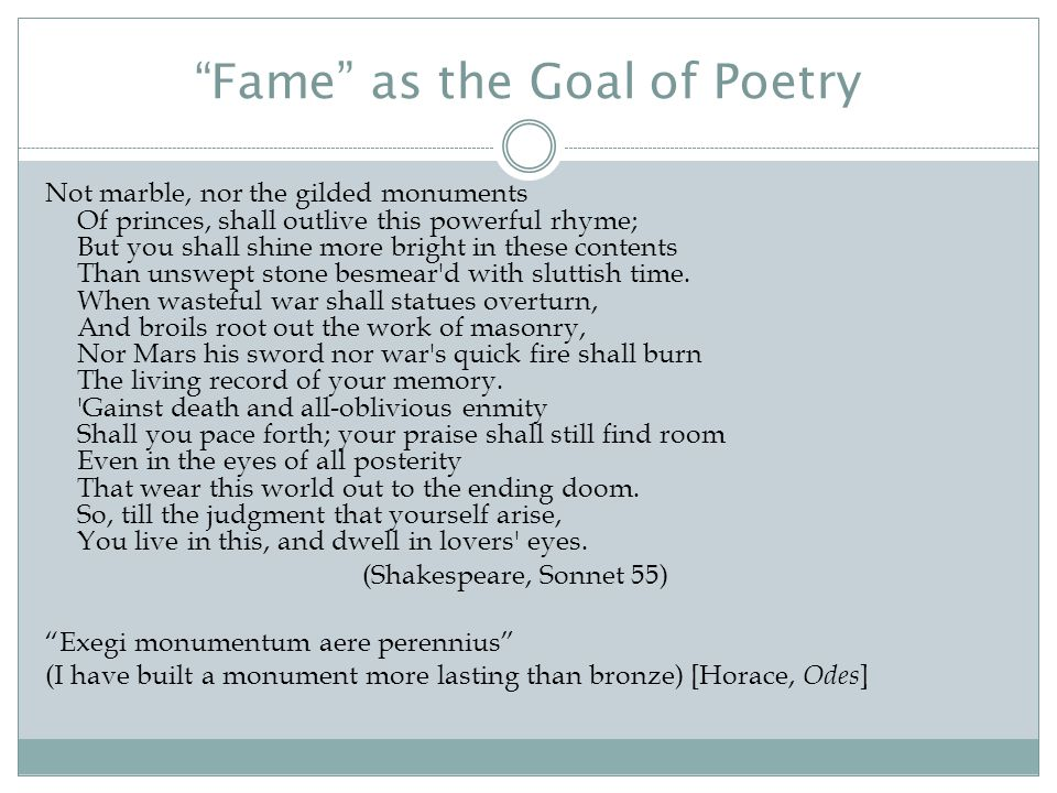 Fame as the Goal of Poetry Not marble, nor the gilded monuments Of princes, shall outlive this powerful rhyme; But you shall shine more bright in these contents Than unswept stone besmear d with sluttish time.