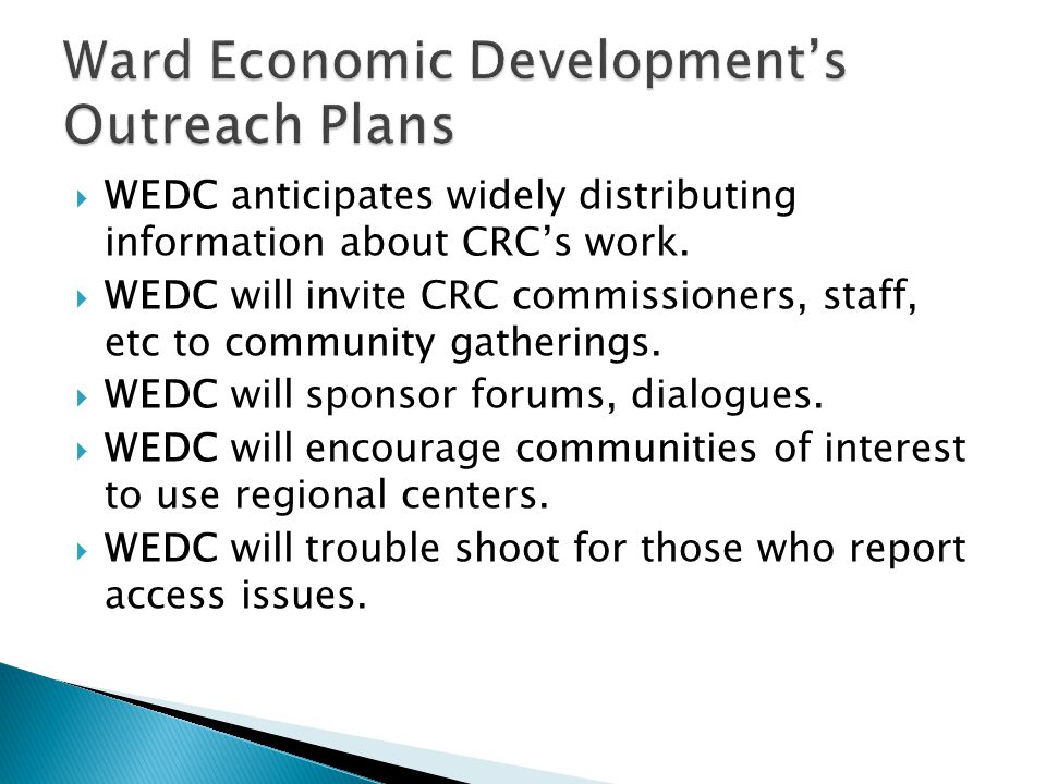  WEDC anticipates widely distributing information about CRC's work.  WEDC will invite CRC commissioners, staff, etc to community gatherings.  WEDC