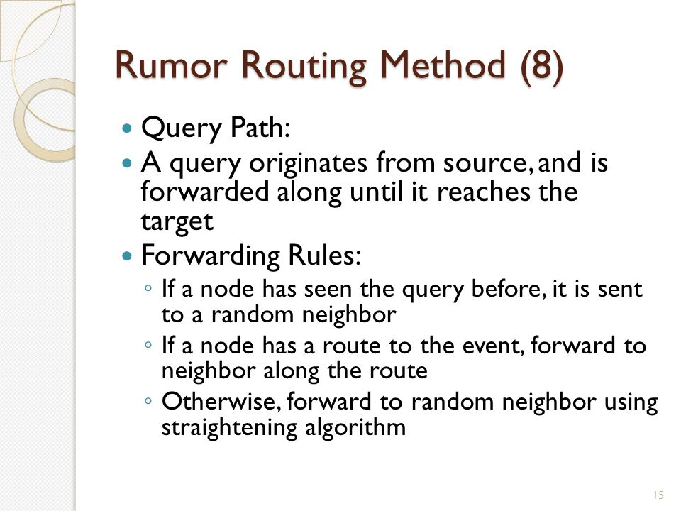 Rumor Routing Method (8) 15 Query Path: A query originates from source, and is forwarded along until it reaches the target Forwarding Rules: ◦ If a node has seen the query before, it is sent to a random neighbor ◦ If a node has a route to the event, forward to neighbor along the route ◦ Otherwise, forward to random neighbor using straightening algorithm