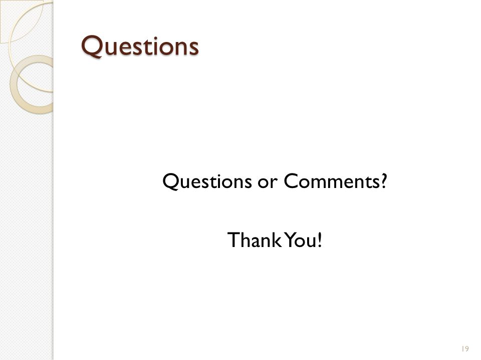 Questions Questions or Comments Thank You! 19