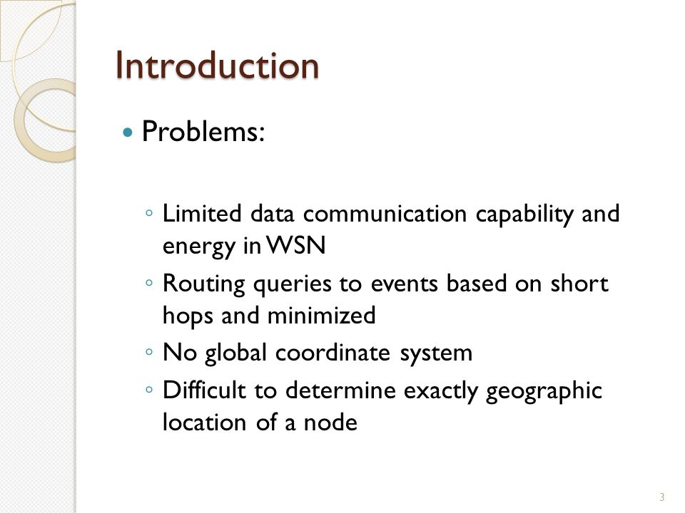 Introduction Problems: ◦ Limited data communication capability and energy in WSN ◦ Routing queries to events based on short hops and minimized ◦ No global coordinate system ◦ Difficult to determine exactly geographic location of a node 3