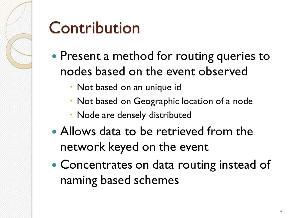 Contribution Present a method for routing queries to nodes based on the event observed  Not based on an unique id  Not based on Geographic location of a node  Node are densely distributed Allows data to be retrieved from the network keyed on the event Concentrates on data routing instead of naming based schemes 4