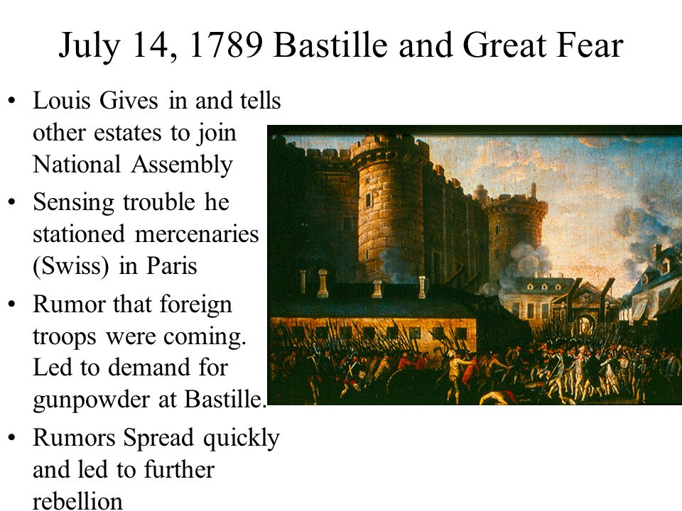 July 14, 1789 Bastille and Great Fear Louis Gives in and tells other estates to join National Assembly Sensing trouble he stationed mercenaries (Swiss) in Paris Rumor that foreign troops were coming.