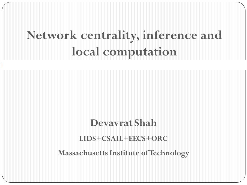 Network centrality, inference and local computation Devavrat Shah LIDS+CSAIL+EECS+ORC Massachusetts Institute of Technology