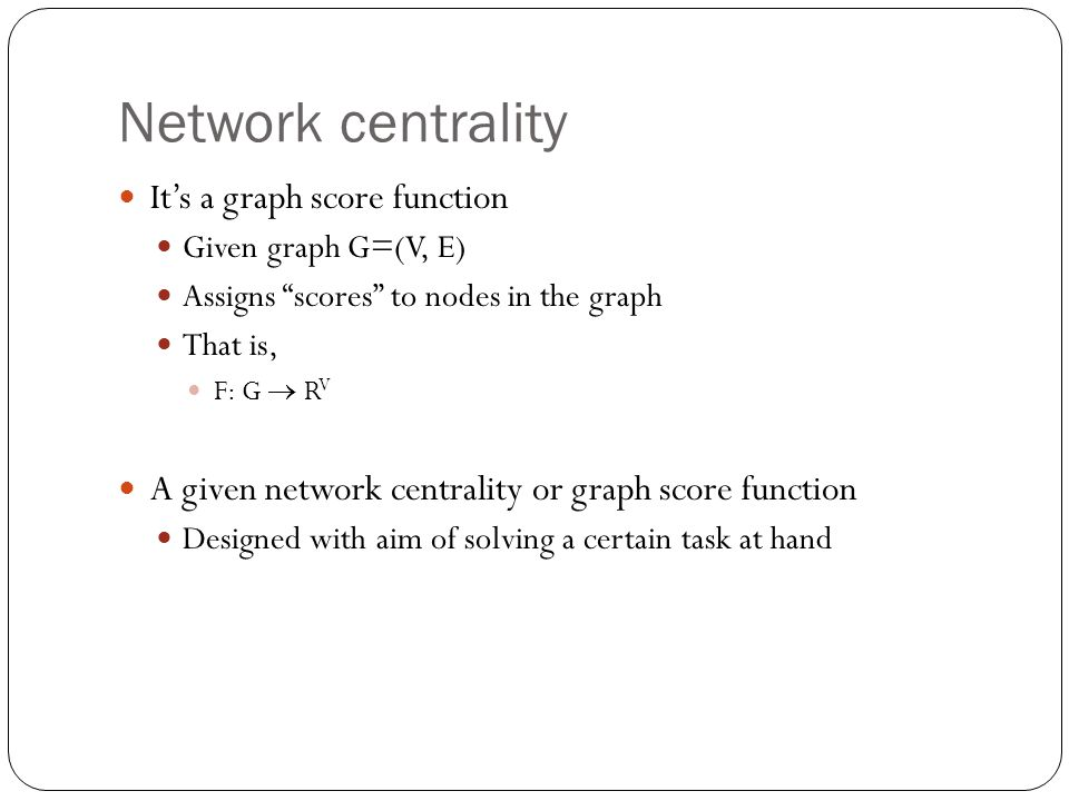 """Network centrality It's a graph score function Given graph G=(V, E) Assigns """"scores"""" to nodes in the graph That is, F: G  R V A given network central"""