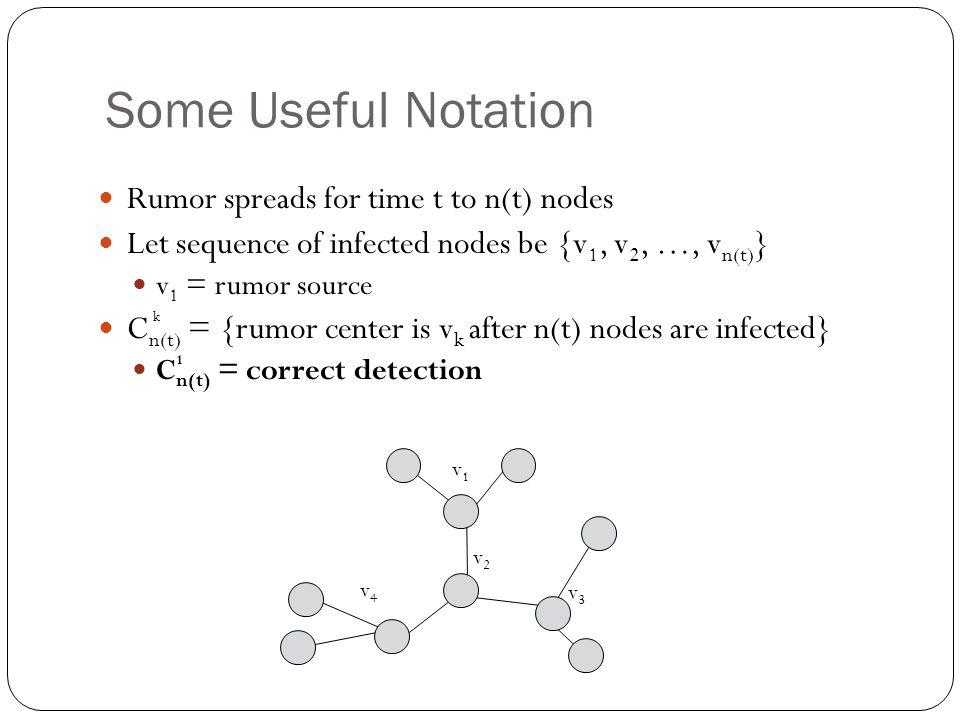 Some Useful Notation Rumor spreads for time t to n(t) nodes Let sequence of infected nodes be {v 1, v 2, …, v n(t) } v 1 = rumor source C n(t) = {rumor center is v k after n(t) nodes are infected} C n(t) = correct detection v2v2 v3v3 v1v1 v4v4 k 1