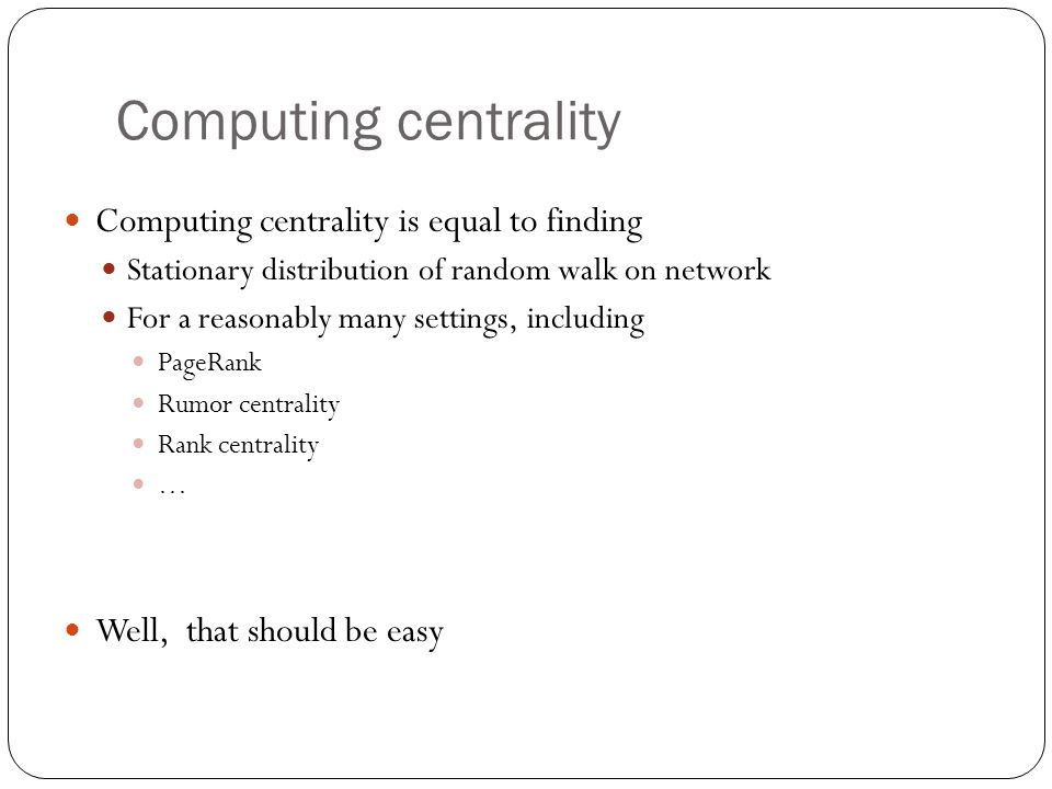 Computing centrality Computing centrality is equal to finding Stationary distribution of random walk on network For a reasonably many settings, includ