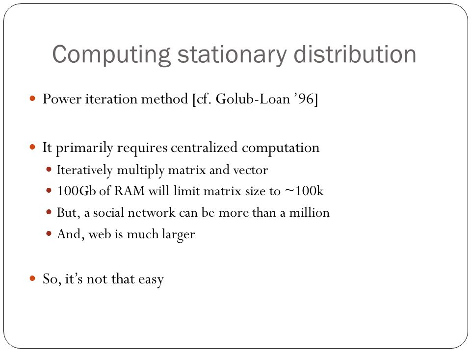 Computing stationary distribution Power iteration method [cf. Golub-Loan '96] It primarily requires centralized computation Iteratively multiply matri