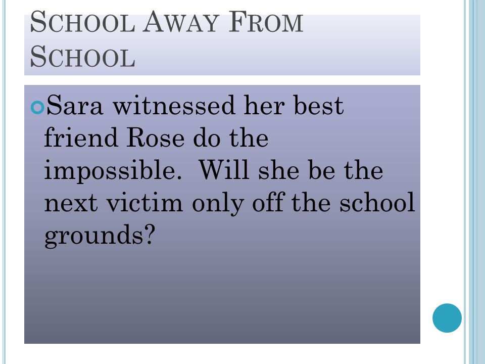 S CHOOL A WAY F ROM S CHOOL Sara witnessed her best friend Rose do the impossible. Will she be the next victim only off the school grounds?