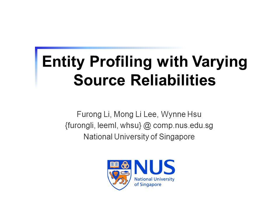 Entity Profiling with Varying Source Reliabilities Furong Li, Mong Li Lee, Wynne Hsu {furongli, leeml, whsu} @ comp.nus.edu.sg National University of Singapore