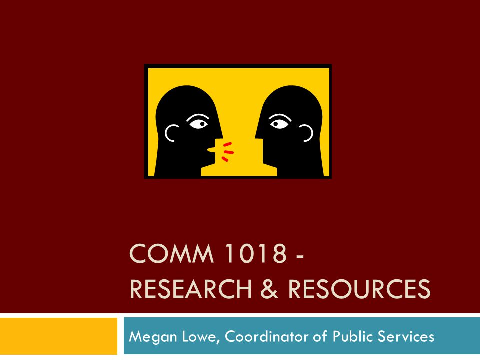 COMM 1018 - RESEARCH & RESOURCES Megan Lowe, Coordinator of Public Services