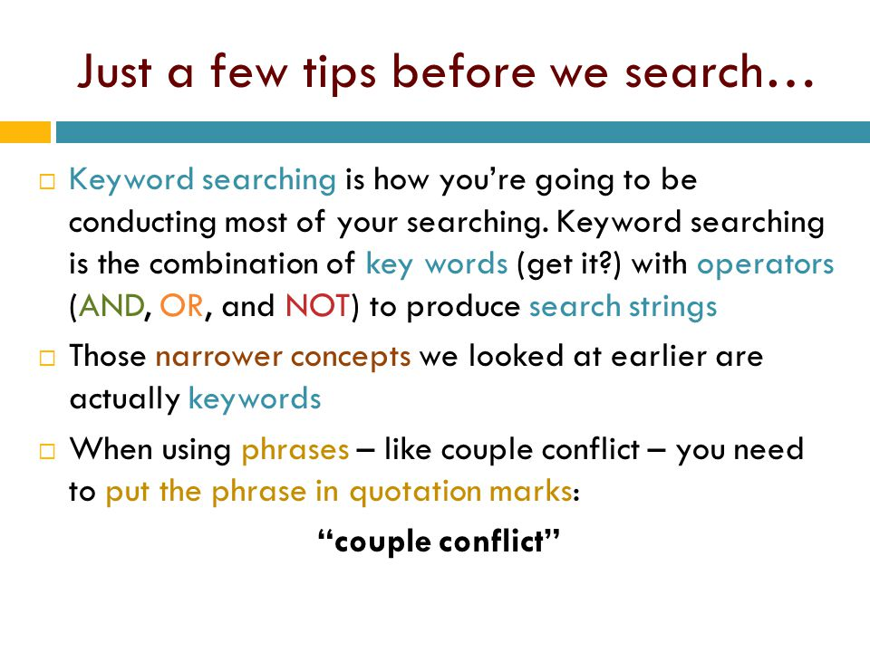 Just a few tips before we search…  Keyword searching is how you're going to be conducting most of your searching. Keyword searching is the combinatio