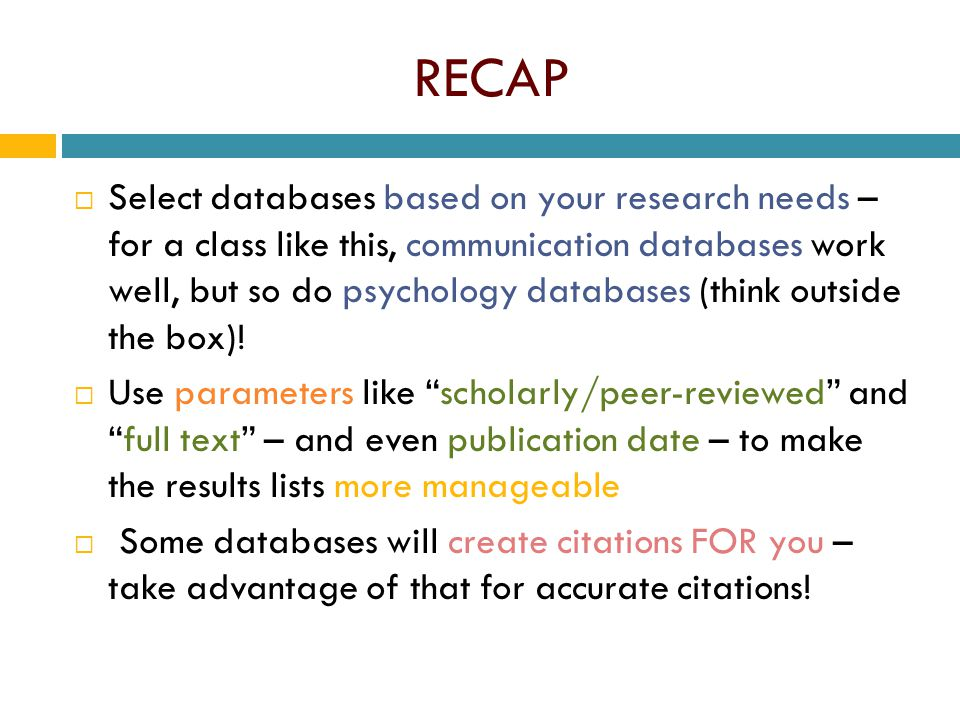 RECAP  Select databases based on your research needs – for a class like this, communication databases work well, but so do psychology databases (thin