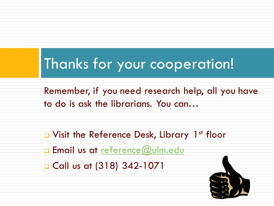 Remember, if you need research help, all you have to do is ask the librarians. You can…  Visit the Reference Desk, Library 1 st floor  Email us at r