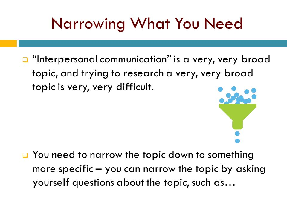"Narrowing What You Need  ""Interpersonal communication"" is a very, very broad topic, and trying to research a very, very broad topic is very, very dif"