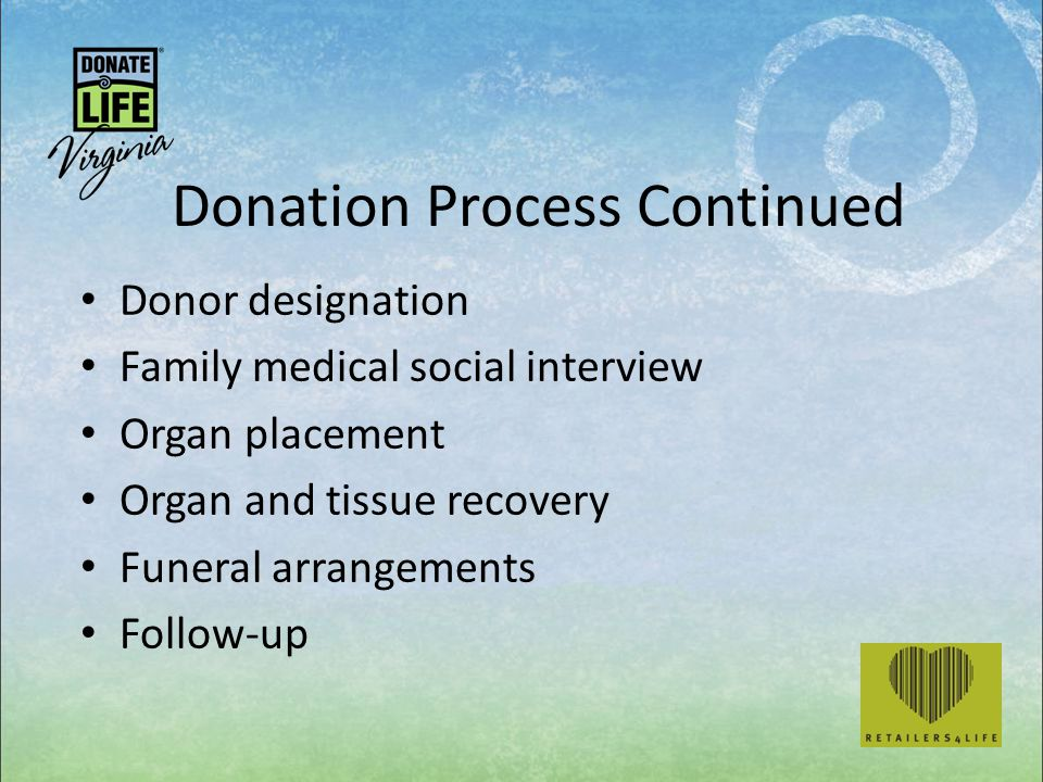 Donation Process Continued Donor designation Family medical social interview Organ placement Organ and tissue recovery Funeral arrangements Follow-up