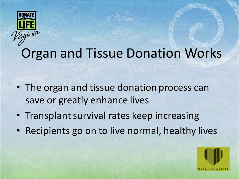 Organ and Tissue Donation Works The organ and tissue donation process can save or greatly enhance lives Transplant survival rates keep increasing Recipients go on to live normal, healthy lives