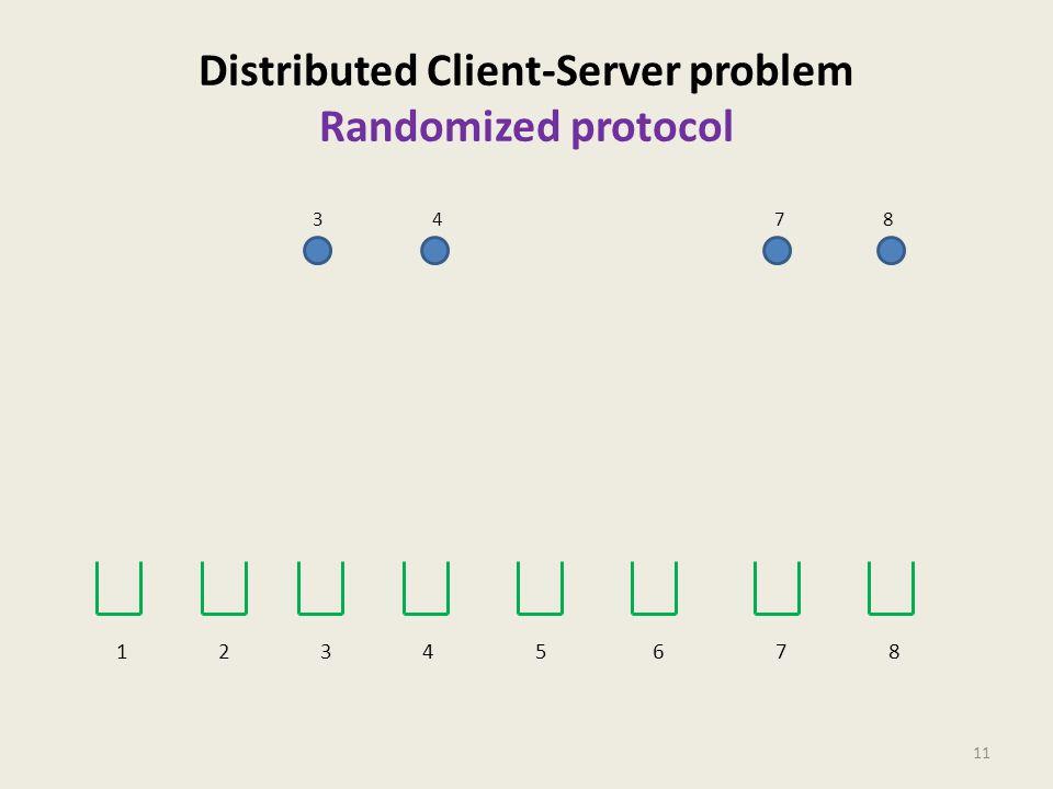 Distributed Client-Server problem Randomized protocol 11 34 78 1 2 3 4 5 6 7 8