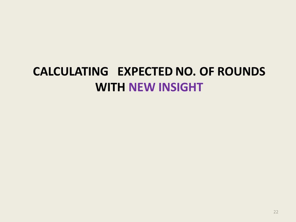 CALCULATING EXPECTED NO. OF ROUNDS WITH NEW INSIGHT 22