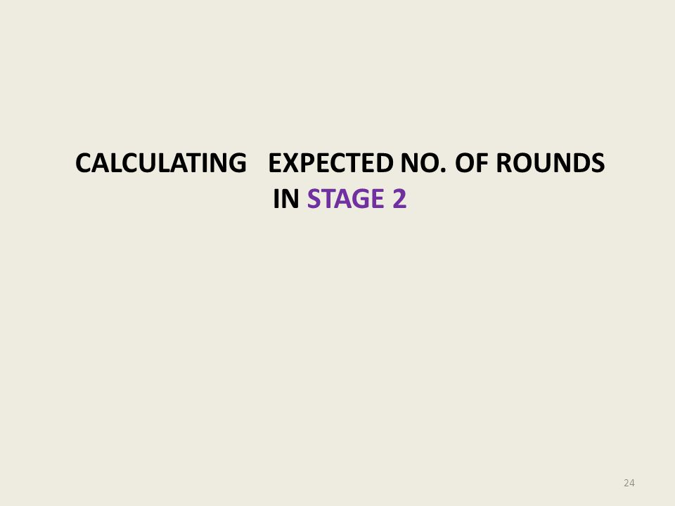 CALCULATING EXPECTED NO. OF ROUNDS IN STAGE 2 24
